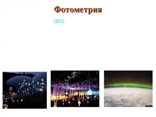 ФОТОМЕТРИЯ(греч. photós— свет и metréo— измеряю) Фотометрия разделОПТИКИ в
