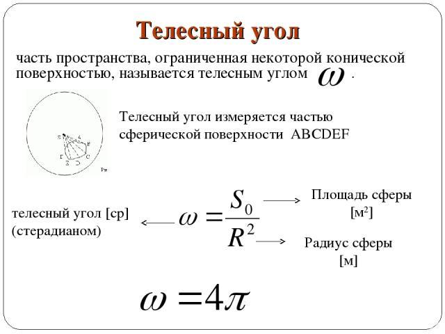 часть пространства, ограниченная некоторой конической поверхностью, называется телесным углом . Телесный угол Телесный угол измеряется частью сферической поверхности ABCDEF Площадь сферы [м2] Радиус сферы [м] телесный угол [ср] (стерадианом)