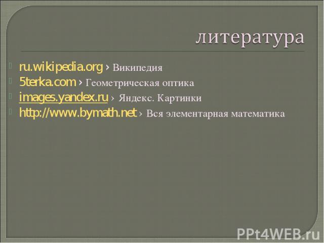 ru.wikipedia.org› Википедия 5terka.com› Геометрическая оптика images.yandex.ru › Яндекс. Картинки http://www.bymath.net › Вся элементарная математика