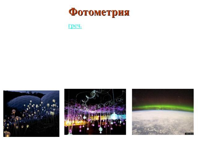 ФОТОМЕТРИЯ(греч. photós— свет и metréo— измеряю) Фотометрия разделОПТИКИ в котором изучают способы измерения световой энергии. В основе фотометрии как науки лежит разработанная теория светового поля Световоеполе— область пространства, запо…