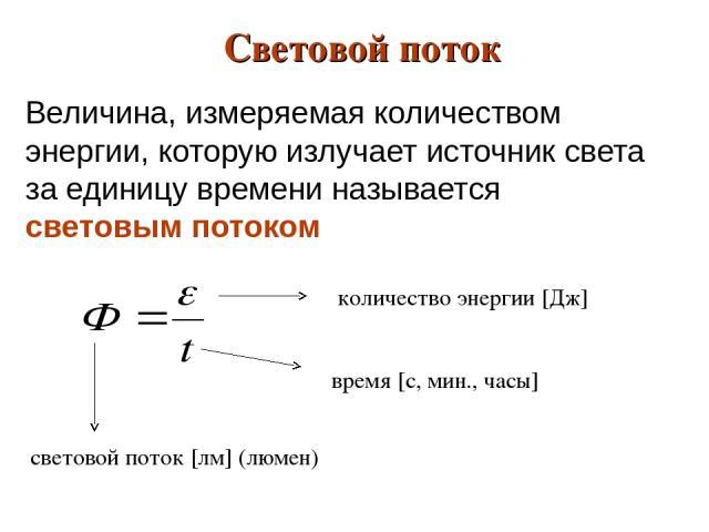 Величина, измеряемая количеством энергии, которую излучает источник света за единицу времени называется световым потоком Световой поток время [с, мин., часы] количество энергии [Дж] световой поток [лм] (люмен)