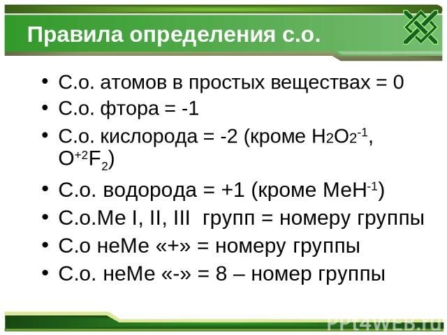 Правила определения с.о. С.о. атомов в простых веществах = 0 С.о. фтора = -1 С.о. кислорода = -2 (кроме Н2О2-1, O+2F2) С.о. водорода = +1 (кроме МеН-1) С.о.Ме I, II, III групп = номеру группы С.о неМе «+» = номеру группы С.о. неМе «-» = 8 – номер группы