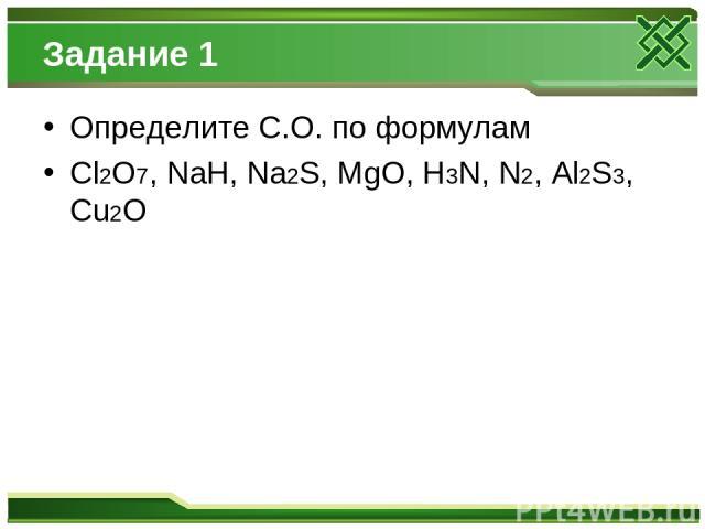 Задание 1 Определите С.О. по формулам Cl2O7, NaH, Na2S, MgO, H3N, N2, Al2S3, Cu2O