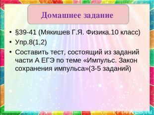 §39-41 (Мякишев Г.Я. Физика.10 класс) Упр.8(1,2) Составить тест, состоящий из за