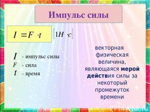 - импульс силы - сила - время векторная физическая величина, являющаяся мерой де