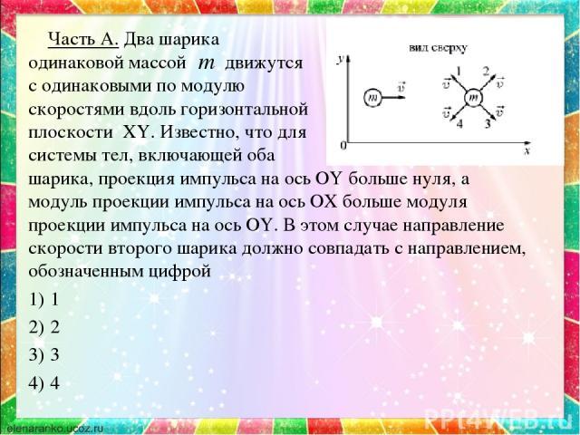 Часть А. Два шарика одинаковой массой движутся с одинаковыми по модулю скоростями вдоль горизонтальной плоскости XY. Известно, что для системы тел, включающей оба шарика, проекция импульса на ось OY больше нуля, а модуль проекции импульса на ось OX …