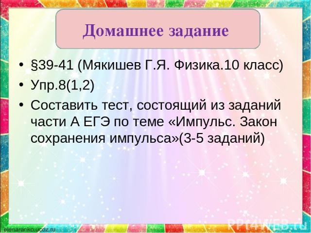 §39-41 (Мякишев Г.Я. Физика.10 класс) Упр.8(1,2) Составить тест, состоящий из заданий части А ЕГЭ по теме «Импульс. Закон сохранения импульса»(3-5 заданий) Домашнее задание