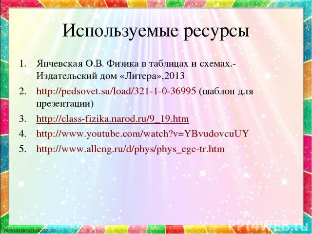 Используемые ресурсы Янчевская О.В. Физика в таблицах и схемах.- Издательский дом «Литера»,2013 http://pedsovet.su/load/321-1-0-36995 (шаблон для презентации) http://class-fizika.narod.ru/9_19.htm http://www.youtube.com/watch?v=YBvudovcuUY http://ww…