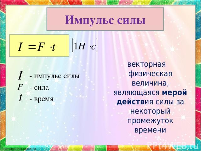 - импульс силы - сила - время векторная физическая величина, являющаяся мерой действия силы за некоторый промежуток времени Импульс силы