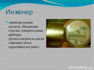 Инженер (приборы разные магниты. Магнитные стрелки, измерительные приборы, громк