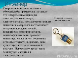 Инженер Современная техника не может обходится без применения магнитов - это изм