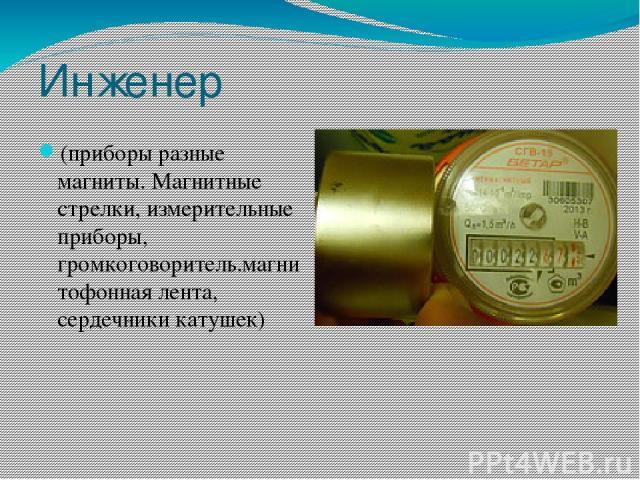 Инженер (приборы разные магниты. Магнитные стрелки, измерительные приборы, громкоговоритель.магнитофонная лента, сердечники катушек)