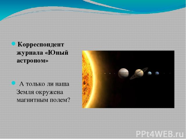 Корреспондент журнала «Юный астроном» А только ли наша Земля окружена магнитным полем?