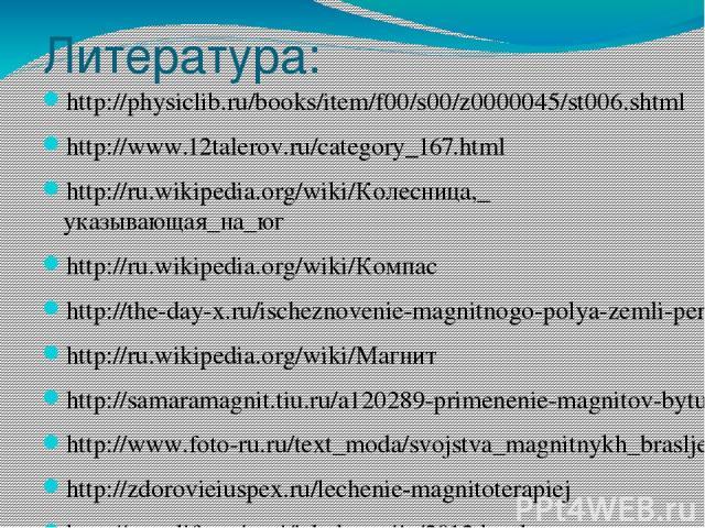 Литература: http://physiclib.ru/books/item/f00/s00/z0000045/st006.shtml http://www.12talerov.ru/category_167.html http://ru.wikipedia.org/wiki/Колесница,_указывающая_на_юг http://ru.wikipedia.org/wiki/Компас http://the-day-x.ru/ischeznovenie-magnitn…
