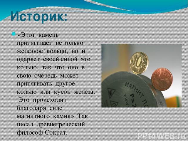 Историк: «Этот камень притягивает не только железное кольцо, но и одаряет своей силой это кольцо, так что оно в свою очередь может притягивать другое кольцо или кусок железа. Это происходит благодаря силе магнитного камня» Так писал древнегреческий …