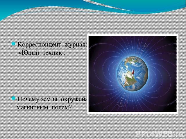 Корреспондент журнала «Юный техник : Почему земля окружена магнитным полем?