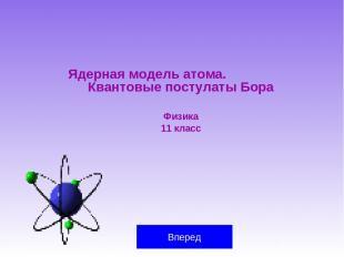 Ядерная модель атома. Квантовые постулаты Бора Физика 11 класс Вперед