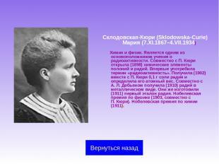 Склодовская-Кюри (Sklodowska-Curie) Мария (7.XI.1867–4.VII.1934) Химик и физик.