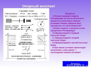 Опорный конспект Вперед Вопросы: Почему ядерная модель Резерфорда не могла объяс