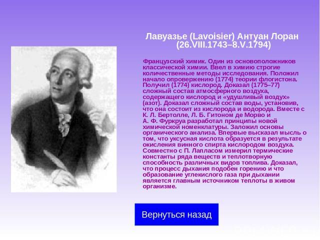 Лавуазье (Lavoisier) Антуан Лоран (26.VIII.1743–8.V.1794) Французский химик. Один из основоположников классической химии. Ввел в химию строгие количественные методы исследования. Положил начало опровержению (1774) теории флогистона. Получил (1774) к…