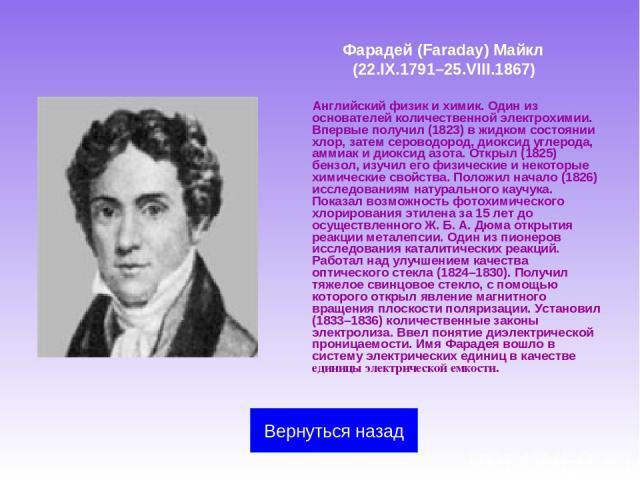 Фарадей (Faraday) Майкл (22.IX.1791–25.VIII.1867) Английский физик и химик. Один из основателей количественной электрохимии. Впервые получил (1823) в жидком состоянии хлор, затем сероводород, диоксид углерода, аммиак и диоксид азота. Открыл (1825) б…