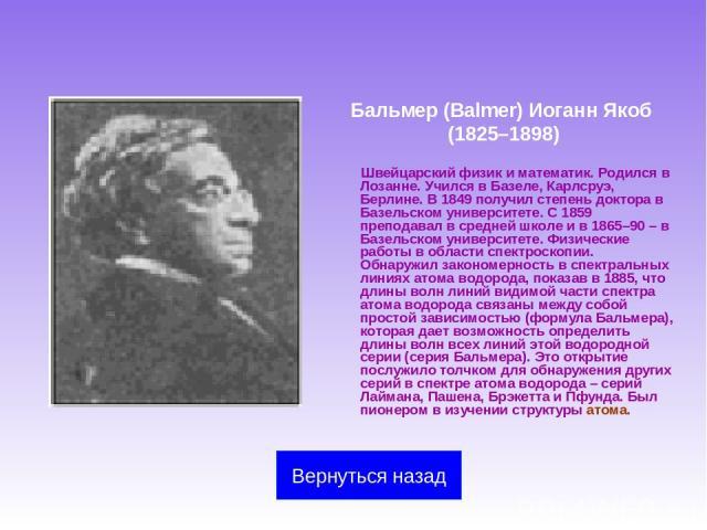 Бальмер (Balmer) Иоганн Якоб (1825–1898) Швейцарский физик и математик. Родился в Лозанне. Учился в Базеле, Карлсруэ, Берлине. В 1849 получил степень доктора в Базельском университете. С 1859 преподавал в средней школе и в 1865–90 – в Базельском уни…
