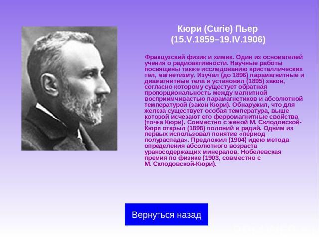 Кюри (Curie) Пьер (15.V.1859–19.IV.1906) Французский физик и химик. Один из основателей учения о радиоактивности. Научные работы посвящены также исследованию кристаллических тел, магнетизму. Изучал (до 1896) парамагнитные и диамагнитные тела и устан…