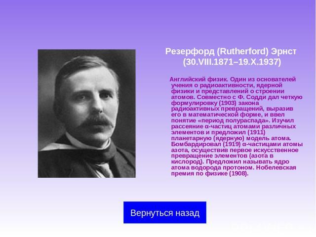 Резерфорд (Rutherford) Эрнст (30.VIII.1871–19.X.1937) Английский физик. Один из основателей учения о радиоактивности, ядерной физики и представлений о строении атомов. Совместно с Ф.Содди дал четкую формулировку (1903) закона радиоактивных превраще…