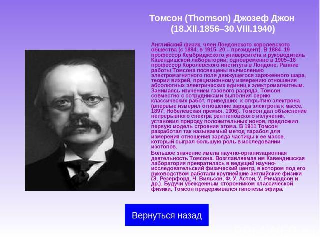 Томсон (Thomson) Джозеф Джон (18.XII.1856–30.VIII.1940) Английский физик, член Лондонского королевского общества (с 1884, в 1915–20 – президент). В 1884–19 профессор Кембриджского университета и руководитель Кавендишской лаборатории; одновременно в …