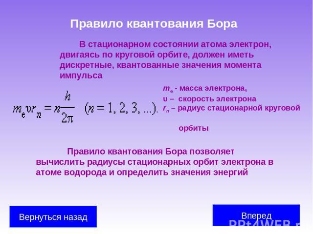 Правило квантования Бора В стационарном состоянии атома электрон, двигаясь по круговой орбите, должен иметь дискретные, квантованные значения момента импульса me - масса электрона, υ – скорость электрона rn – радиус стационарной круговой орбиты Прав…