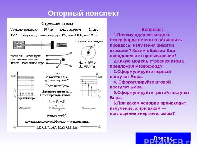 Опорный конспект Вперед Вопросы: Почему ядерная модель Резерфорда не могла объяснить процессы излучения энергии атомами? Каким образом Бор преодолел это противоречие? Какую модель строения атома предложил Резерфорд? Сформулируйте первый постулат Бор…