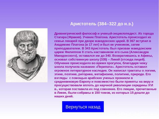 Аристотель (384–322 до н.э.) Древнегреческий философ и ученый-энциклопедист. Из города Стагира (Фракия). Ученик Платона. Аристотель происходил из семьи лекарей при дворе македонских царей. В 367 вступил в Академию Платона (в 17 лет) и был ее ученико…