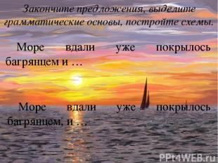 Море вдали уже покрылось багрянцем и … Закончите предложения, выделите грамматич
