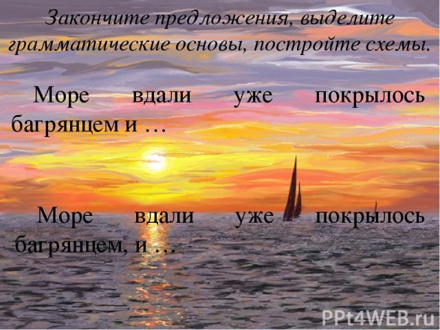 Море вдали уже покрылось багрянцем и … Закончите предложения, выделите грамматические основы, постройте схемы. Море вдали уже покрылось багрянцем, и …