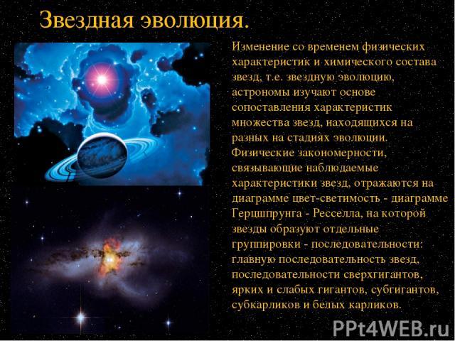 Изменение со временем физических характеристик и химического состава звезд, т.е. звездную эволюцию, астрономы изучают основе сопоставления характеристик множества звезд, находящихся на разных на стадиях эволюции. Физические закономерности, связывающ…