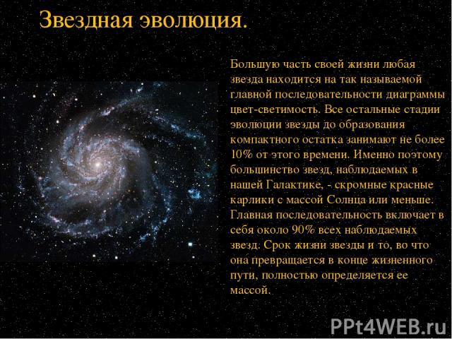 Большую часть своей жизни любая звезда находится на так называемой главной последовательности диаграммы цвет-светимость. Все остальные стадии эволюции звезды до образования компактного остатка занимают не более 10% от этого времени. Именно поэтому б…