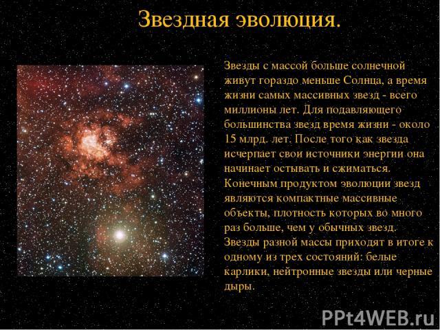 Звезды с массой больше солнечной живут гораздо меньше Солнца, а время жизни самых массивных звезд - всего миллионы лет. Для подавляющего большинства звезд время жизни - около 15 млрд. лет. После того как звезда исчерпает свои источники энергии она н…