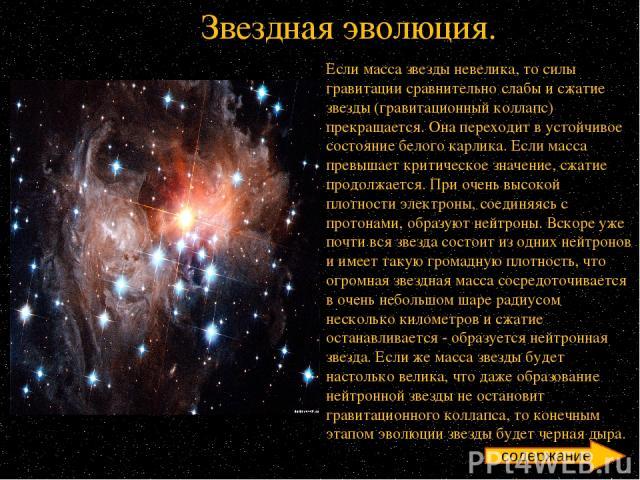 Если масса звезды невелика, то силы гравитации сравнительно слабы и сжатие звезды (гравитационный коллапс) прекращается. Она переходит в устойчивое состояние белого карлика. Если масса превышает критическое значение, сжатие продолжается. При очень в…
