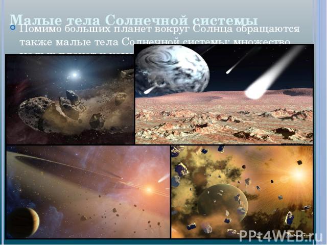 Малые тела Солнечной системы Помимо больших планет вокруг Солнца обращаются также малые тела Солнечной системы: множество малых планет и комет.