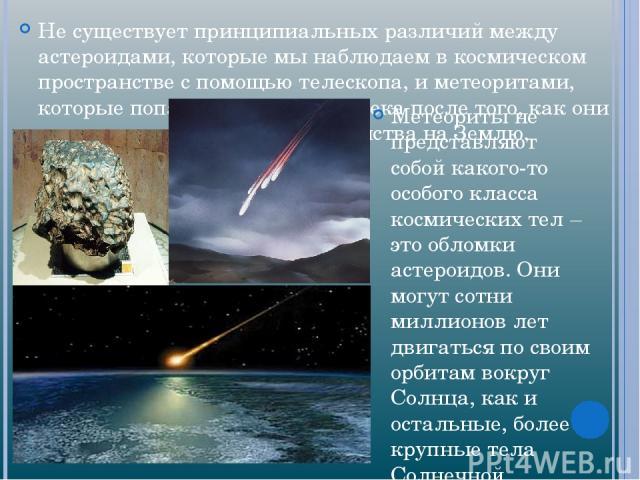 Не существует принципиальных различий между астероидами, которые мы наблюдаем в космическом пространстве с помощью телескопа, и метеоритами, которые попадают в руки человека после того, как они упали из космического пространства на Землю. Метеориты …