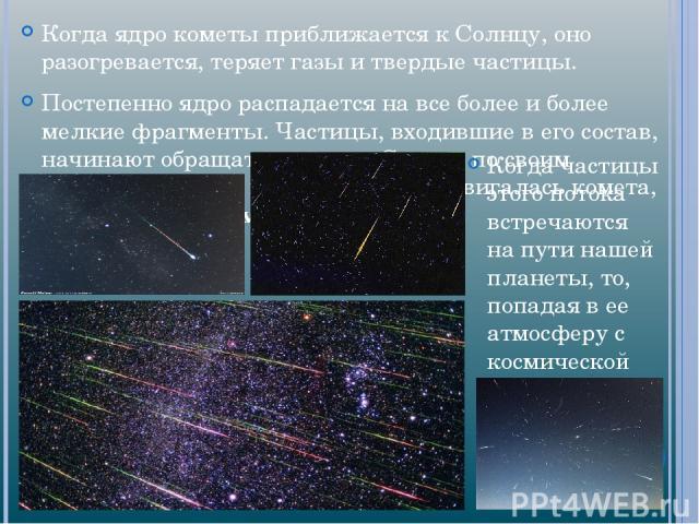 Когда ядро кометы приближается к Солнцу, оно разогревается, теряет газы и твердые частицы. Постепенно ядро распадается на все более и более мелкие фрагменты. Частицы, входившие в его состав, начинают обращаться вокруг Солнца по своим орбитам, близки…