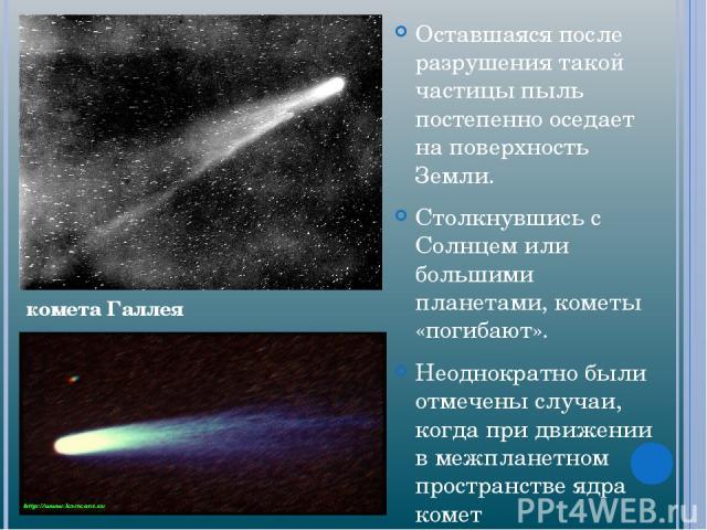 Оставшаяся после разрушения такой частицы пыль постепенно оседает на поверхность Земли. Столкнувшись с Солнцем или большими планетами, кометы «погибают». Неоднократно были отмечены случаи, когда при движении в межпланетном пространстве ядра комет ра…