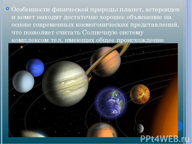 Особенности физической природы планет, астероидов и комет находят достаточно хорошее объяснение на основе современных космогонических представлений, что позволяет считать Солнечную систему комплексом тел, имеющих общее происхождение