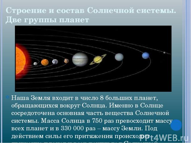 Строение и состав Солнечной системы. Две группы планет Наша Земля входит в число 8 больших планет, обращающихся вокруг Солнца. Именно в Солнце сосредоточена основная часть вещества Солнечной системы. Масса Солнца в 750 раз превосходит массу всех пла…