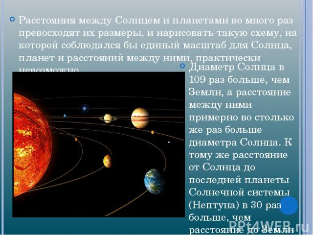 Расстояния между Солнцем и планетами во много раз превосходят их размеры, и нарисовать такую схему, на которой соблюдался бы единый масштаб для Солнца, планет и расстояний между ними, практически невозможно. Диаметр Солнца в 109 раз больше, чем Земл…