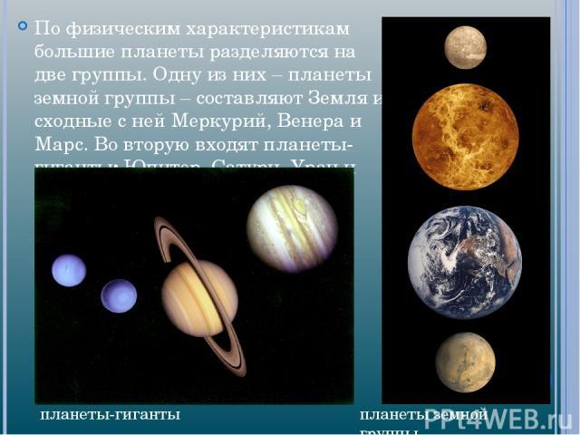 По физическим характеристикам большие планеты разделяются на две группы. Одну из них – планеты земной группы – составляют Земля и сходные с ней Меркурий, Венера и Марс. Во вторую входят планеты-гиганты: Юпитер, Сатурн, Уран и Нептун планеты земной г…