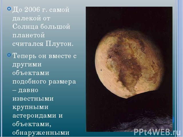 До 2006г. самой далекой от Солнца большой планетой считался Плутон. Теперь он вместе с другими объектами подобного размера – давно известными крупными астероидами и объектами, обнаруженными на окраинах Солнечной системы,– относится к числу планет-…