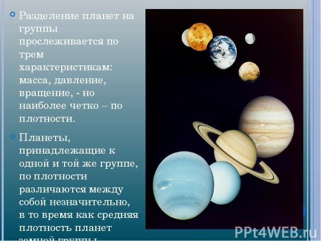 Разделение планет на группы прослеживается по трем характеристикам: масса, давление, вращение, - но наиболее четко – по плотности. Планеты, принадлежащие к одной и той же группе, по плотности различаются между собой незначительно, в то время как сре…
