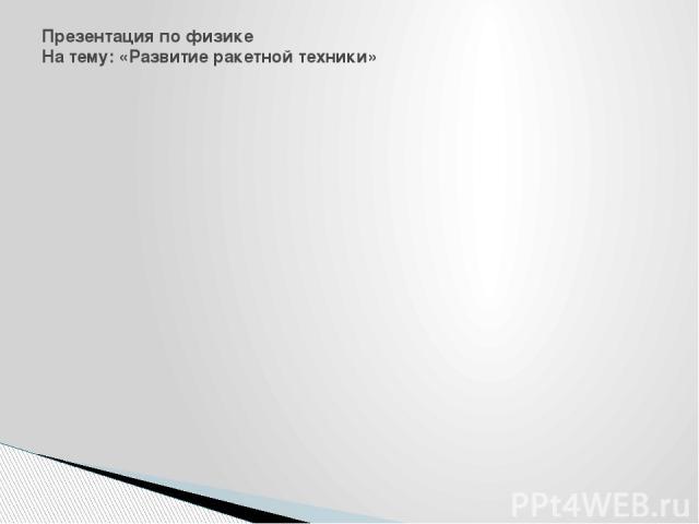 Презентация по физике На тему: «Развитие ракетной техники»