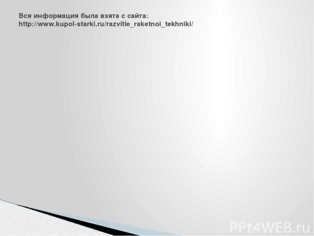 Вся информация была взята с сайта: http://www.kupol-starki.ru/razvitie_raketnoi_tekhniki/
